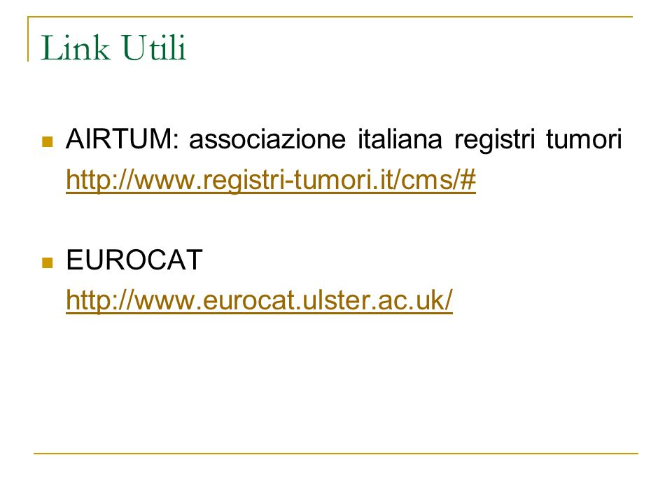 Link Utili AIRTUM: associazione italiana registri tumori http://www.registri-tumori.it/cms/# EUROCAT http://www.eurocat.ulster.ac.uk/