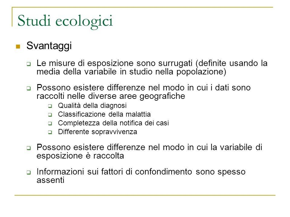 Studi ecologici Svantaggi Le misure di esposizione sono surrugati (definite usando la media della variabile in studio nella popolazione) Possono esist