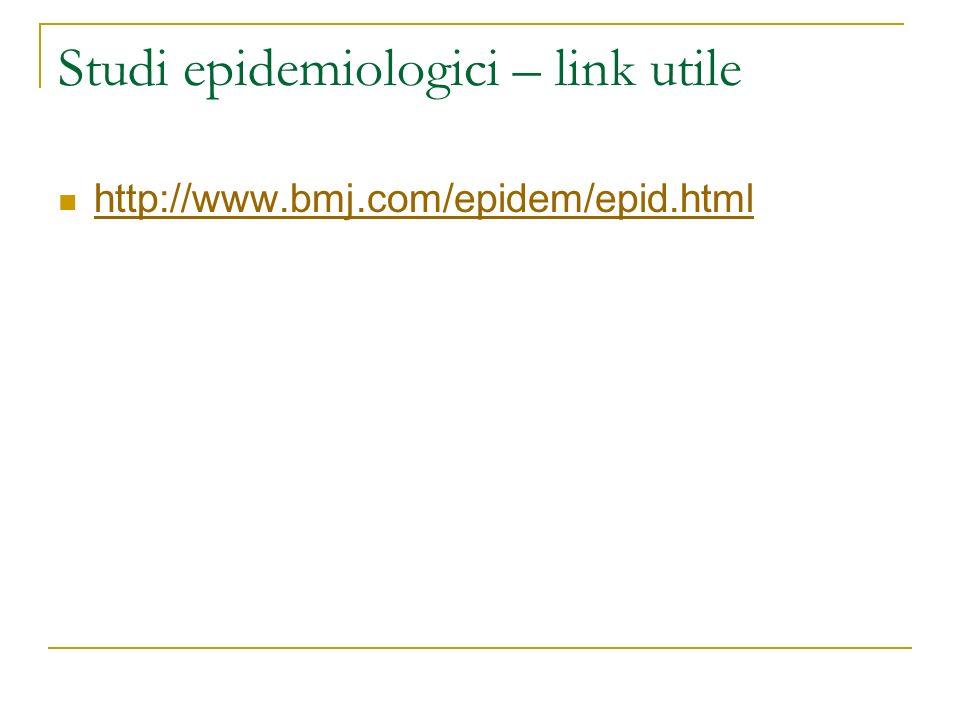 Studi epidemiologici – link utile http://www.bmj.com/epidem/epid.html
