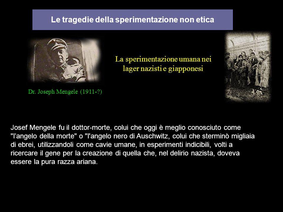 Le tragedie della sperimentazione non etica La sperimentazione umana nei lager nazisti e giapponesi Josef Mengele fu il dottor-morte, colui che oggi è