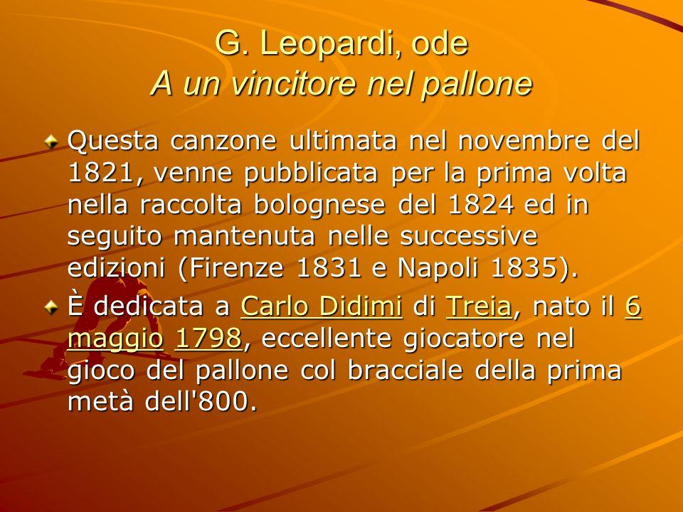 G. Leopardi, ode A un vincitore nel pallone Questa canzone ultimata nel novembre del 1821, venne pubblicata per la prima volta nella raccolta bolognes