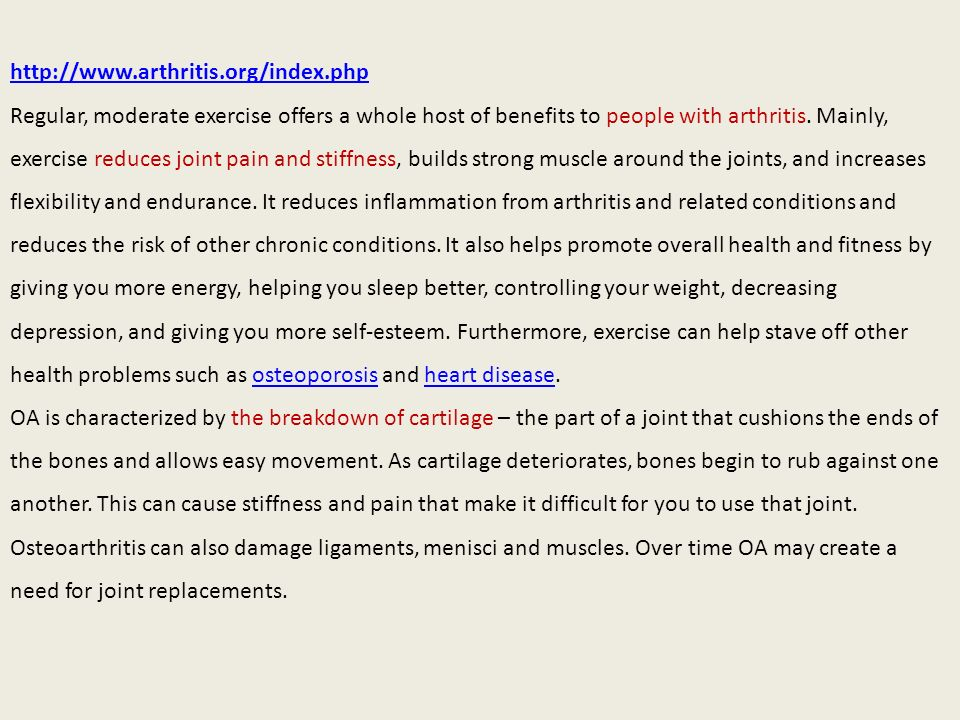 http://www.arthritis.org/index.php Regular, moderate exercise offers a whole host of benefits to people with arthritis. Mainly, exercise reduces joint