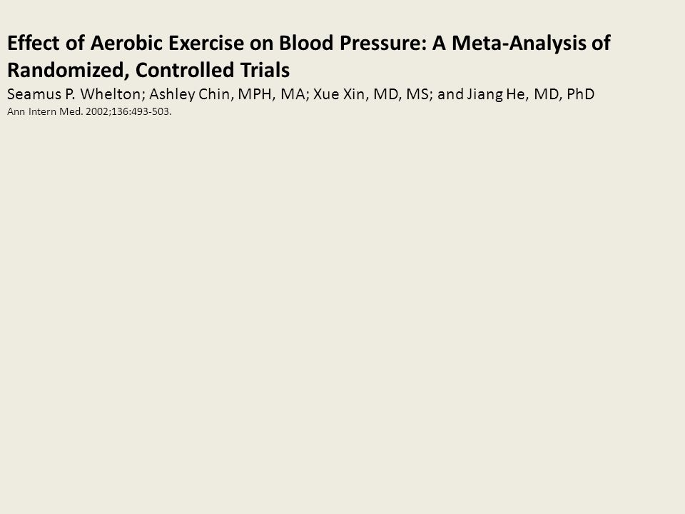 Effect of Aerobic Exercise on Blood Pressure: A Meta-Analysis of Randomized, Controlled Trials Seamus P. Whelton; Ashley Chin, MPH, MA; Xue Xin, MD, M