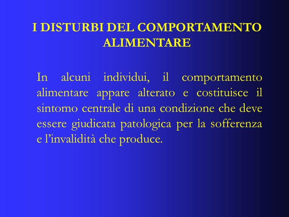 I DISTURBI DEL COMPORTAMENTO ALIMENTARE In alcuni individui, il comportamento alimentare appare alterato e costituisce il sintomo centrale di una cond