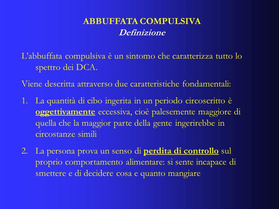 ABBUFFATA COMPULSIVA Definizione Labbuffata compulsiva è un sintomo che caratterizza tutto lo spettro dei DCA. Viene descritta attraverso due caratter