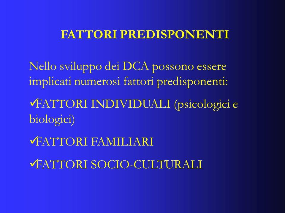 FATTORI PREDISPONENTI Nello sviluppo dei DCA possono essere implicati numerosi fattori predisponenti: FATTORI INDIVIDUALI (psicologici e biologici) FA