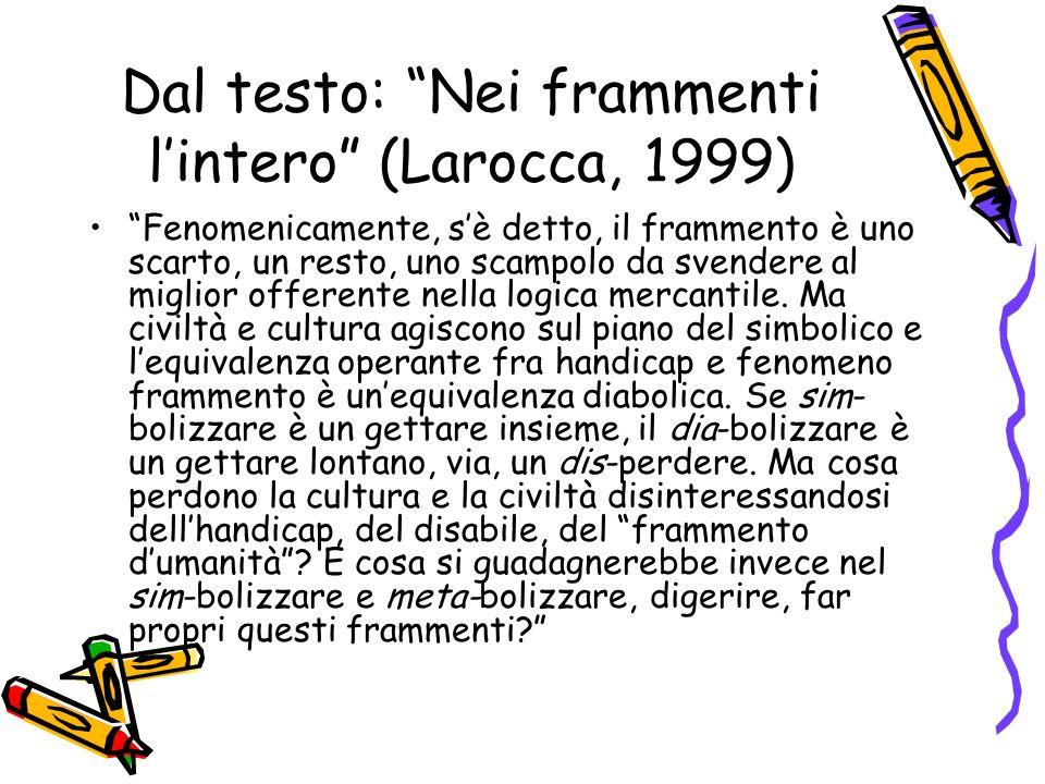 Dal testo: Nei frammenti lintero (Larocca, 1999) Fenomenicamente, sè detto, il frammento è uno scarto, un resto, uno scampolo da svendere al miglior offerente nella logica mercantile.