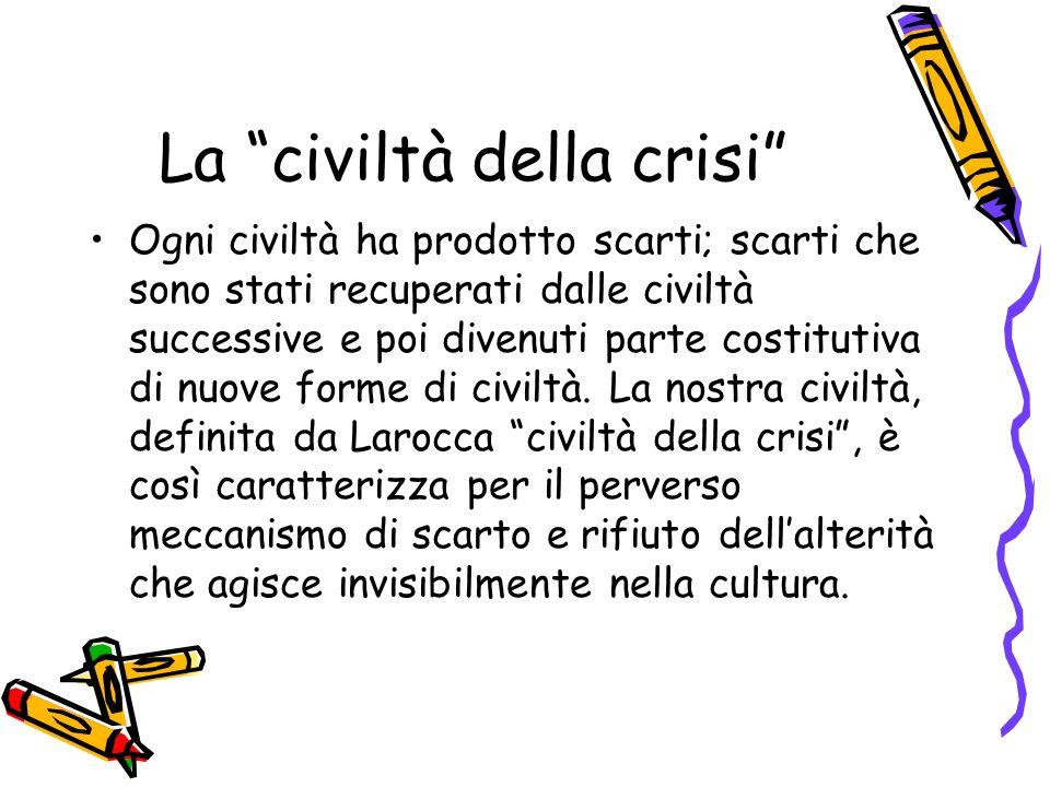 La civiltà della crisi Ogni civiltà ha prodotto scarti; scarti che sono stati recuperati dalle civiltà successive e poi divenuti parte costitutiva di nuove forme di civiltà.