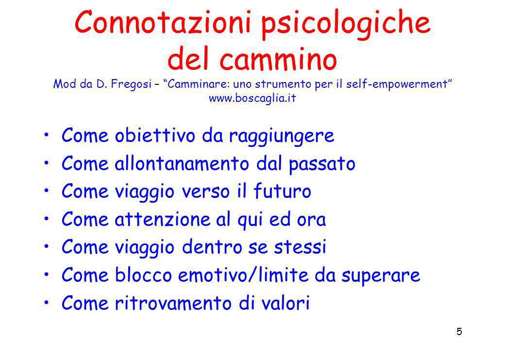 5 Connotazioni psicologiche del cammino Mod da D. Fregosi – Camminare: uno strumento per il self-empowerment www.boscaglia.it Come obiettivo da raggiu