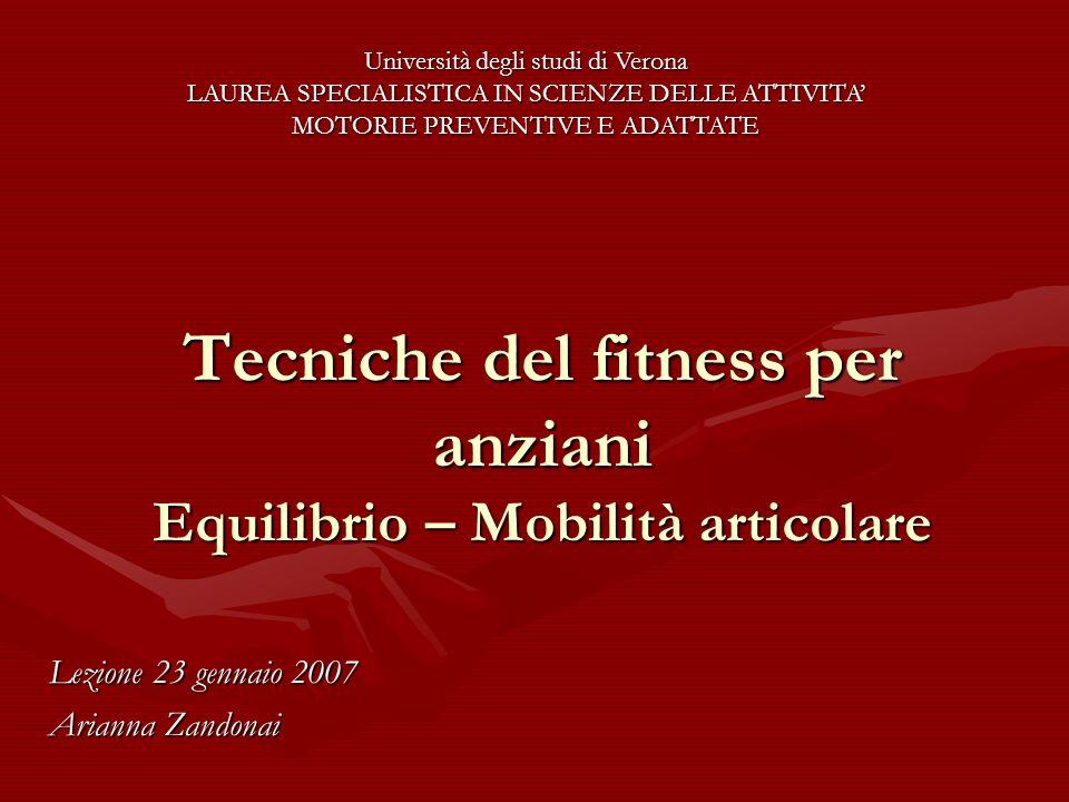 Tecniche del fitness per anziani Equilibrio – Mobilità articolare Lezione 23 gennaio 2007 Arianna Zandonai Università degli studi di Verona LAUREA SPE