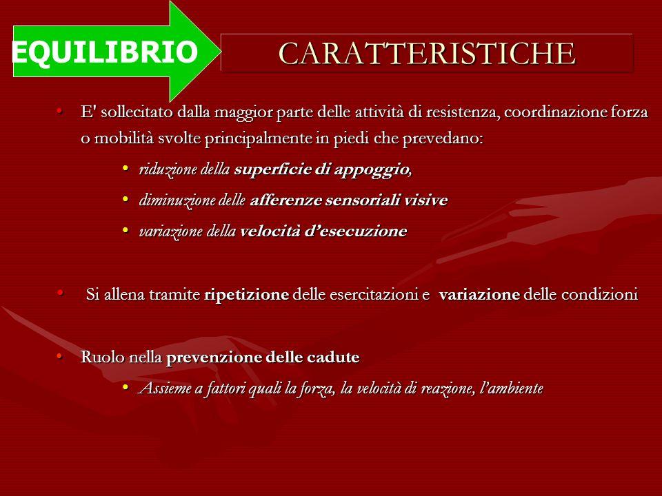 CARATTERISTICHE EQUILIBRIO E' sollecitato dalla maggior parte delle attività di resistenza, coordinazione forza o mobilità svolte principalmente in pi