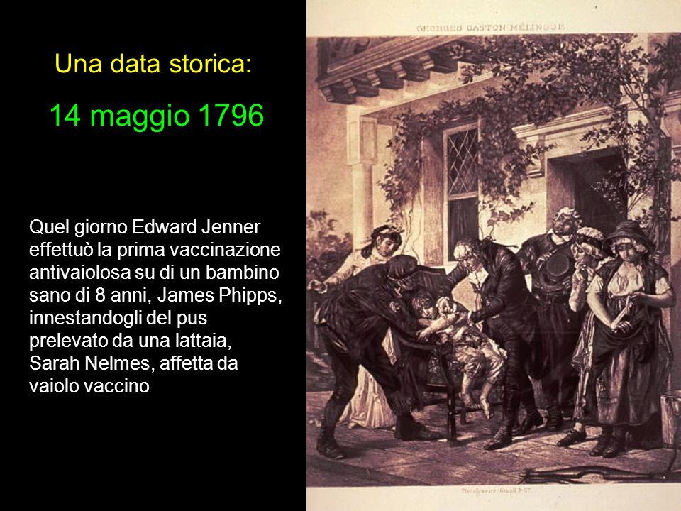 Una data storica: 14 maggio 1796 Quel giorno Edward Jenner effettuò la prima vaccinazione antivaiolosa su di un bambino sano di 8 anni, James Phipps,