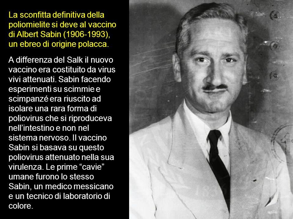 La sconfitta definitiva della poliomielite si deve al vaccino di Albert Sabin (1906-1993), un ebreo di origine polacca. A differenza del Salk il nuovo