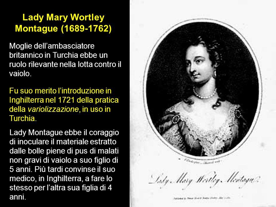 Lady Mary Wortley Montague (1689-1762) Moglie dellambasciatore britannico in Turchia ebbe un ruolo rilevante nella lotta contro il vaiolo. Fu suo meri