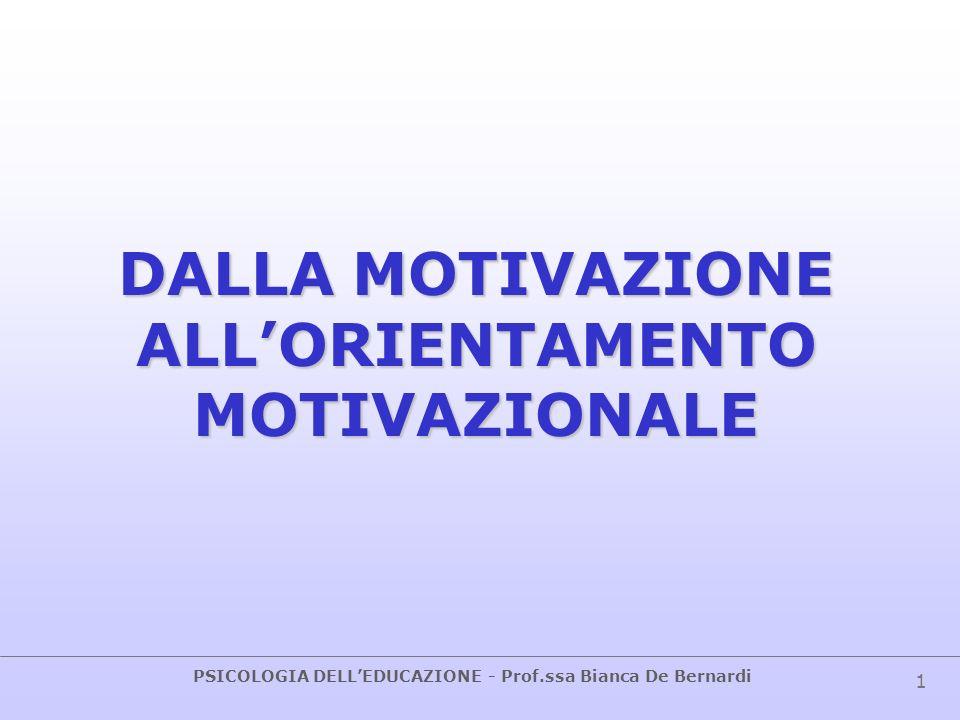 PSICOLOGIA DELLEDUCAZIONE - Prof.ssa Bianca De Bernardi 1 DALLA MOTIVAZIONE ALLORIENTAMENTO MOTIVAZIONALE