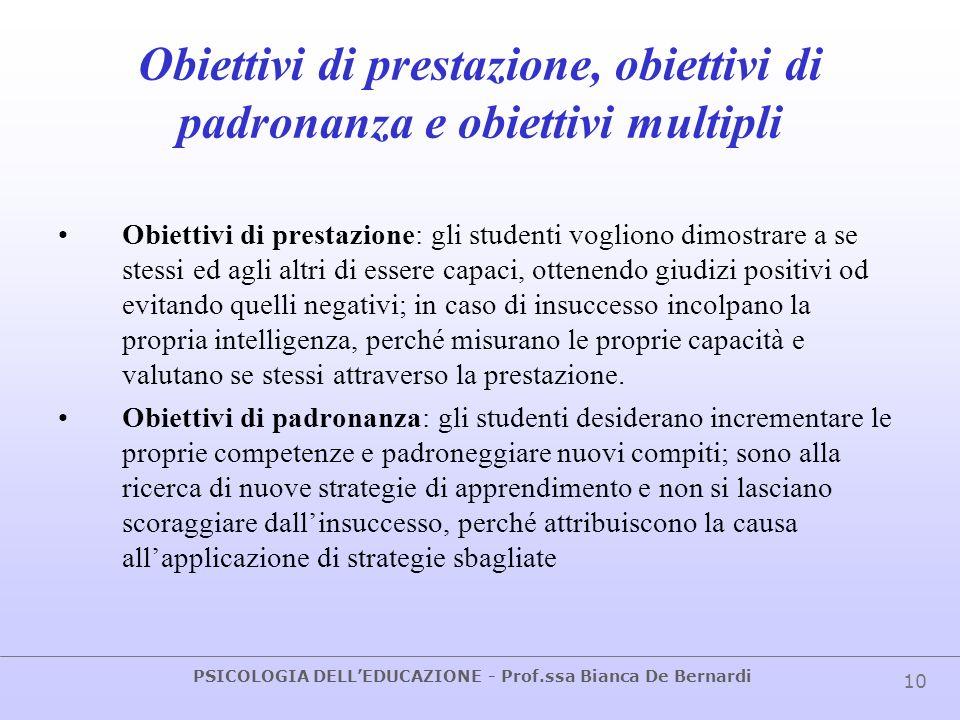 PSICOLOGIA DELLEDUCAZIONE - Prof.ssa Bianca De Bernardi 10 Obiettivi di prestazione, obiettivi di padronanza e obiettivi multipli Obiettivi di prestaz