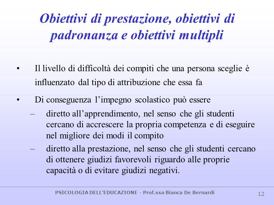 PSICOLOGIA DELLEDUCAZIONE - Prof.ssa Bianca De Bernardi 12 Obiettivi di prestazione, obiettivi di padronanza e obiettivi multipli Il livello di diffic