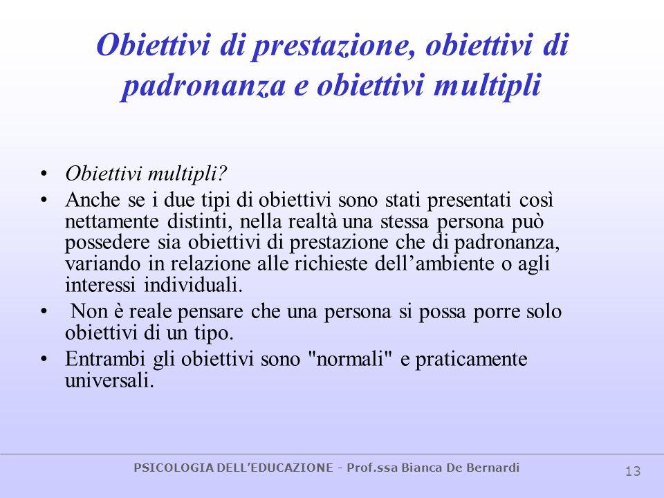 PSICOLOGIA DELLEDUCAZIONE - Prof.ssa Bianca De Bernardi 13 Obiettivi di prestazione, obiettivi di padronanza e obiettivi multipli Obiettivi multipli?