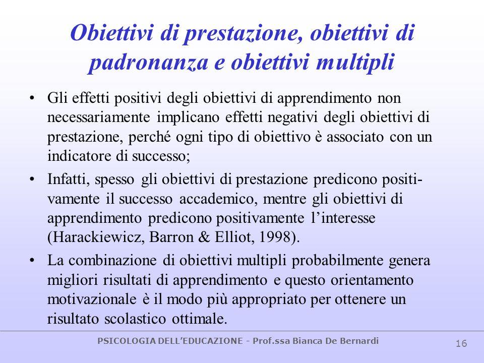 PSICOLOGIA DELLEDUCAZIONE - Prof.ssa Bianca De Bernardi 16 Obiettivi di prestazione, obiettivi di padronanza e obiettivi multipli Gli effetti positivi