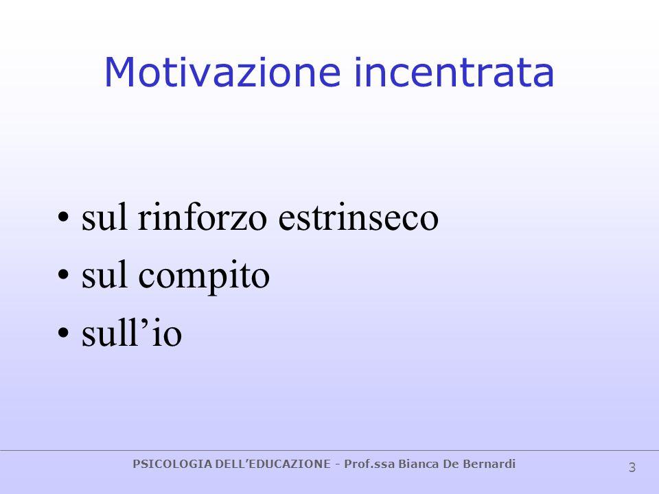 PSICOLOGIA DELLEDUCAZIONE - Prof.ssa Bianca De Bernardi 4 Orientamento motivazionale Pattern di fattori cognitivi e affettivi che influenzano linizio e il mantenimento dello sforzo rivolto ad un obiettivo