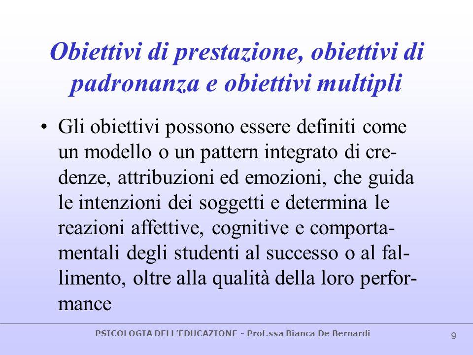 PSICOLOGIA DELLEDUCAZIONE - Prof.ssa Bianca De Bernardi 9 Obiettivi di prestazione, obiettivi di padronanza e obiettivi multipli Gli obiettivi possono
