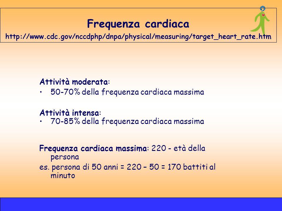 Frequenza cardiaca http://www.cdc.gov/nccdphp/dnpa/physical/measuring/target_heart_rate.htm Attività moderata: 50-70% della frequenza cardiaca massima
