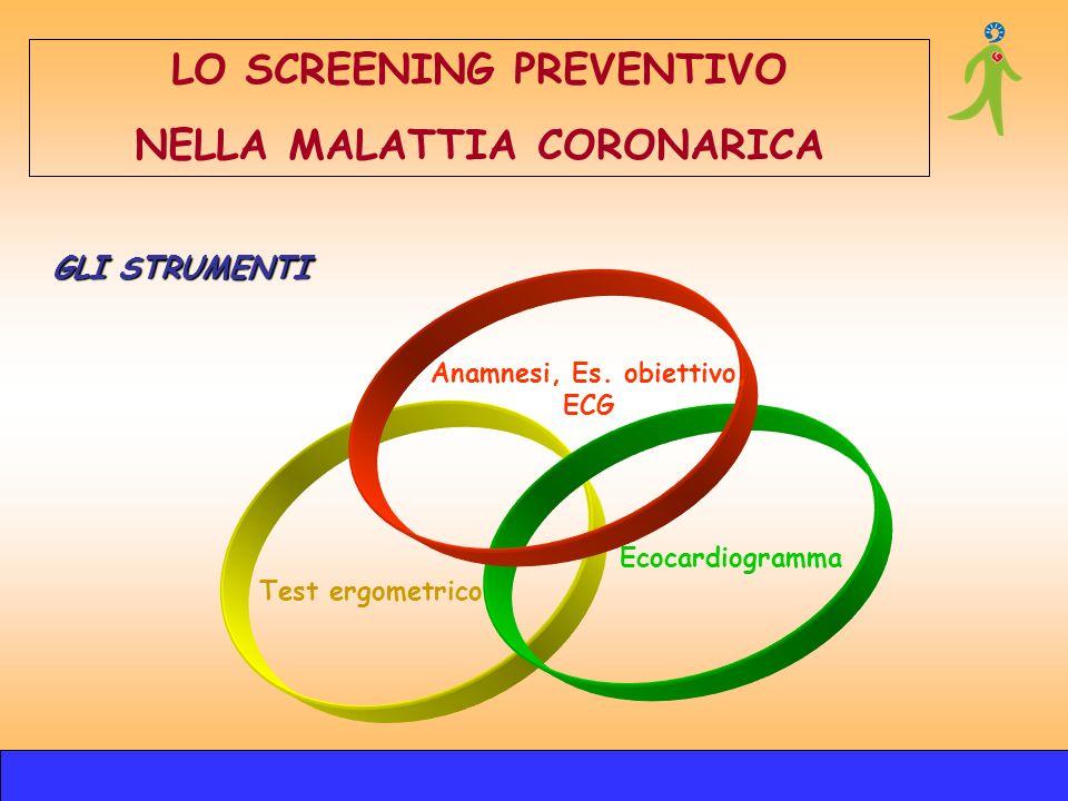 GLI STRUMENTI Test ergometrico Ecocardiogramma Anamnesi, Es. obiettivo, ECG LO SCREENING PREVENTIVO NELLA MALATTIA CORONARICA