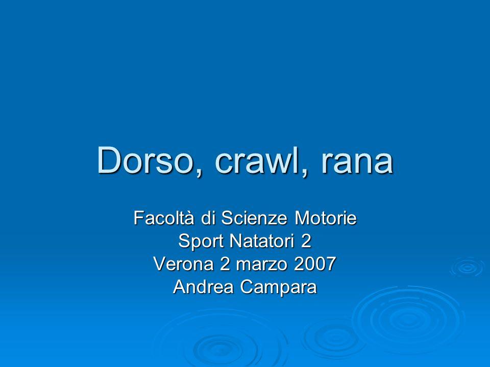 Dorso, crawl, rana Facoltà di Scienze Motorie Sport Natatori 2 Verona 2 marzo 2007 Andrea Campara