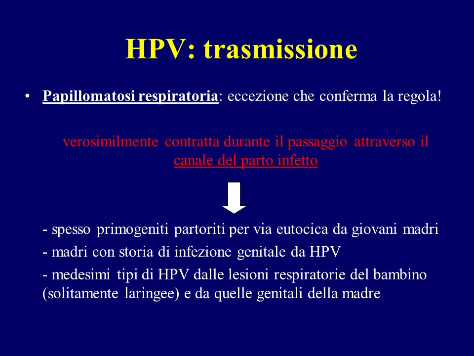 HPV: trasmissione Papillomatosi respiratoria: eccezione che conferma la regola! verosimilmente contratta durante il passaggio attraverso il canale del