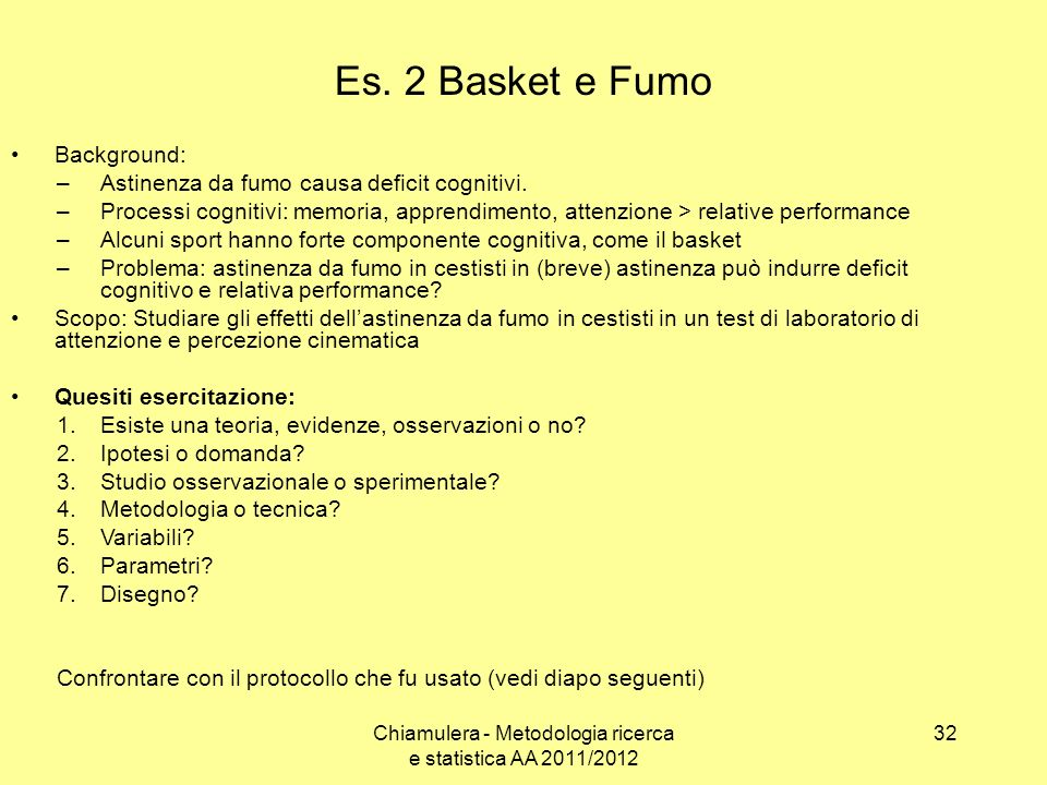 Es. 2 Basket e Fumo Background: –Astinenza da fumo causa deficit cognitivi. –Processi cognitivi: memoria, apprendimento, attenzione > relative perform