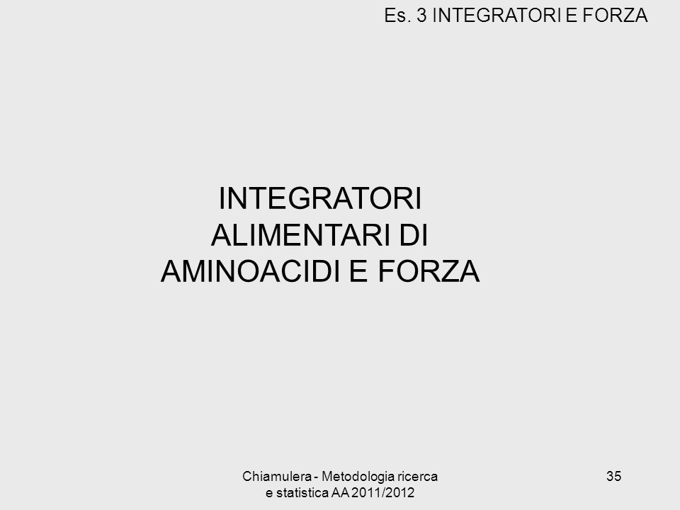 INTEGRATORI ALIMENTARI DI AMINOACIDI E FORZA Es. 3 INTEGRATORI E FORZA 35Chiamulera - Metodologia ricerca e statistica AA 2011/2012