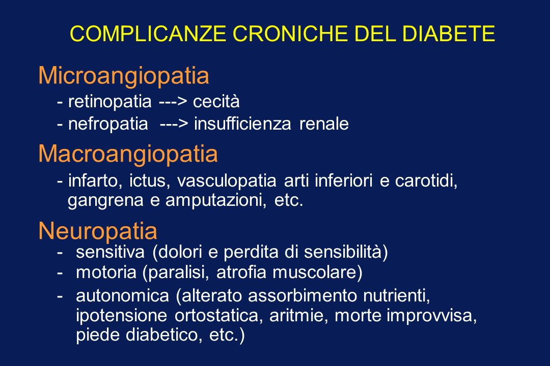 COMPLICANZE CRONICHE DEL DIABETE Microangiopatia - retinopatia ---> cecità - nefropatia ---> insufficienza renale Macroangiopatia - infarto, ictus, vasculopatia arti inferiori e carotidi, gangrena e amputazioni, etc.