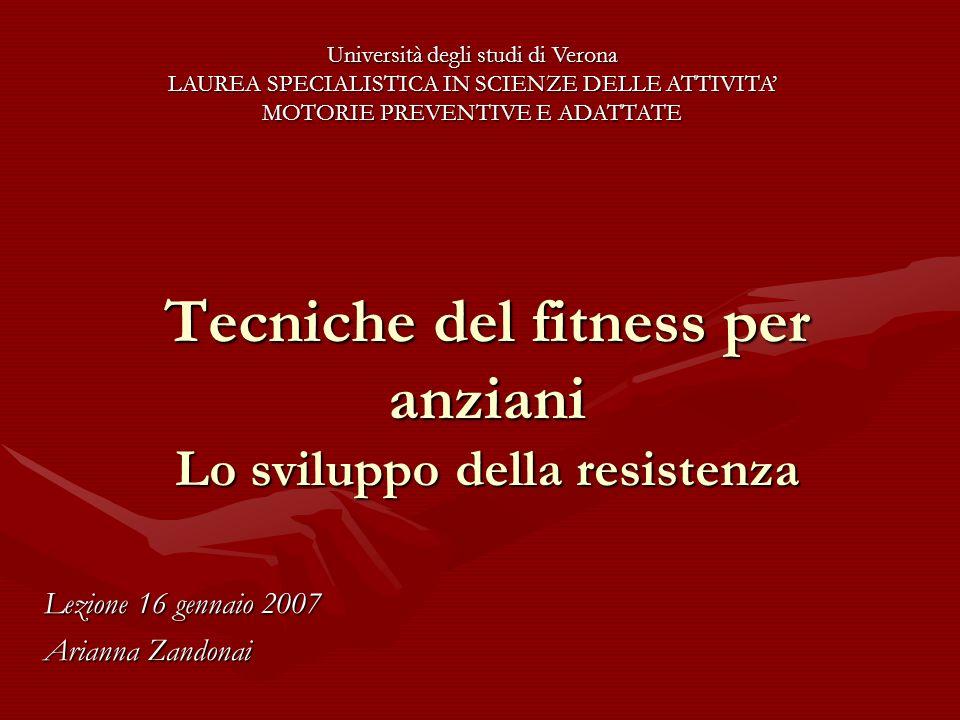 Tecniche del fitness per anziani Lo sviluppo della resistenza Lezione 16 gennaio 2007 Arianna Zandonai Università degli studi di Verona LAUREA SPECIAL