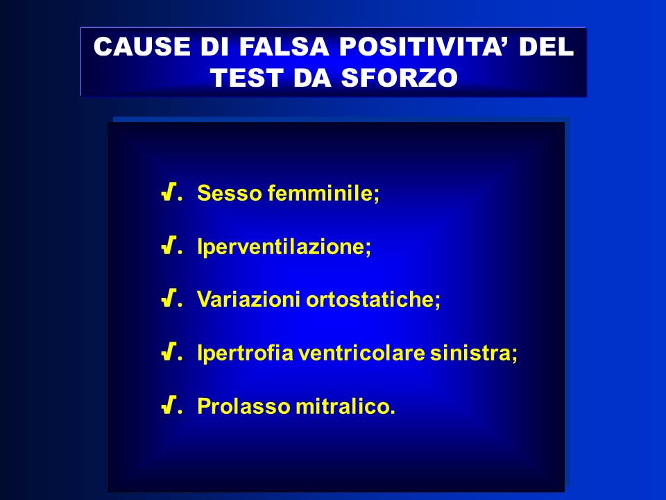 CAUSE DI FALSA POSITIVITA DEL TEST DA SFORZO. Sesso femminile;. Iperventilazione;. Variazioni ortostatiche;. Ipertrofia ventricolare sinistra;. Prolas