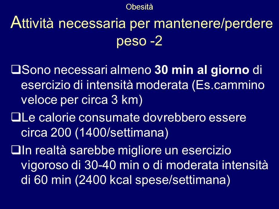 Obesità A ttività necessaria per mantenere/perdere peso -2 Sono necessari almeno 30 min al giorno di esercizio di intensità moderata (Es.cammino veloc