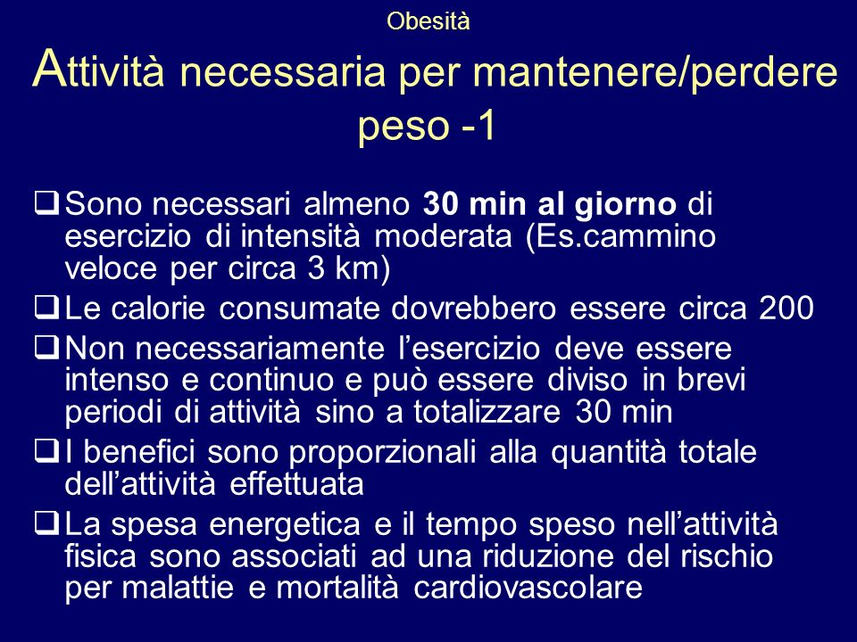 Obesità A ttività necessaria per mantenere/perdere peso -1 Sono necessari almeno 30 min al giorno di esercizio di intensità moderata (Es.cammino veloc