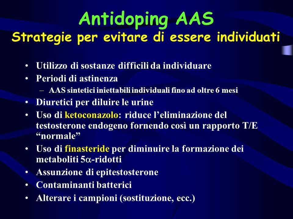 Antidoping AAS Strategie per evitare di essere individuati Utilizzo di sostanze difficili da individuare Periodi di astinenza –AAS sintetici iniettabi