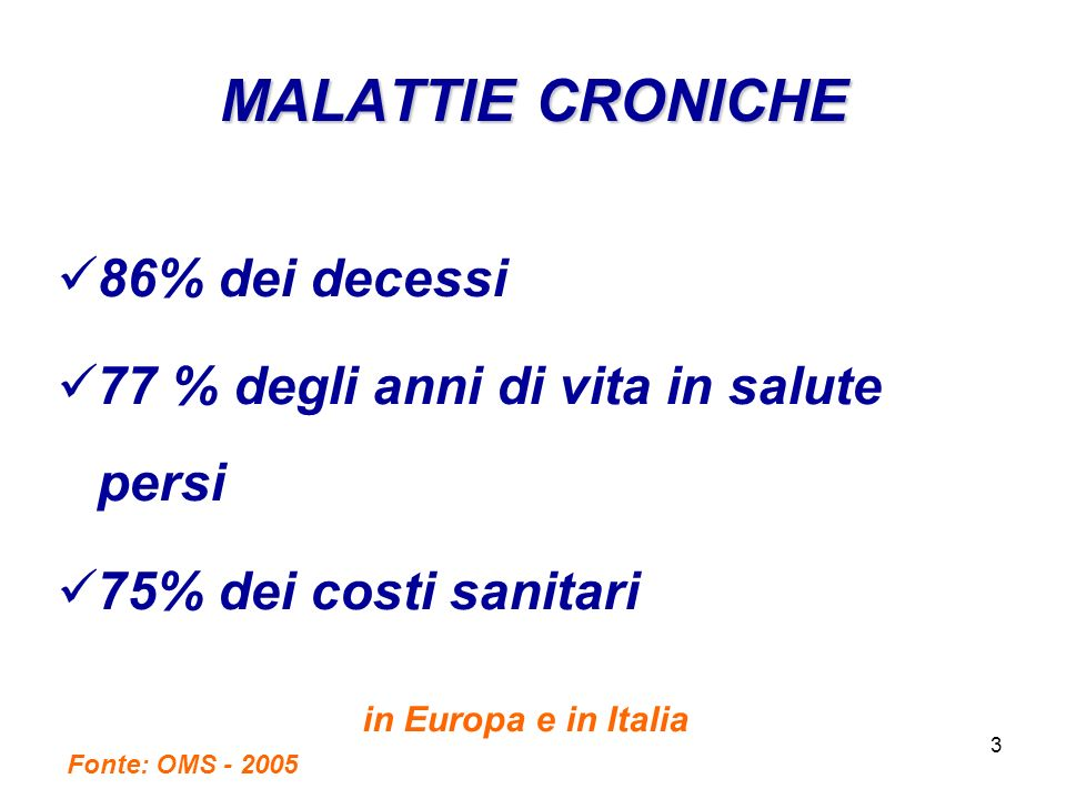 3 MALATTIE CRONICHE 86% dei decessi 77 % degli anni di vita in salute persi 75% dei costi sanitari in Europa e in Italia Fonte: OMS - 2005