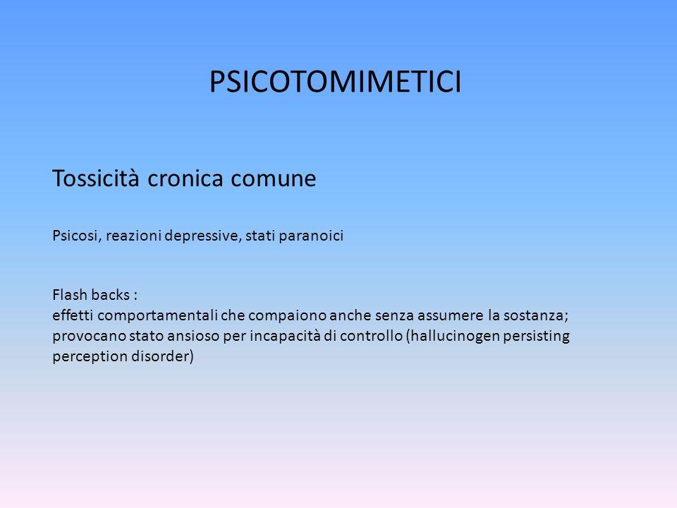 PSICOTOMIMETICI Tossicità cronica comune Flash backs : effetti comportamentali che compaiono anche senza assumere la sostanza; provocano stato ansioso per incapacità di controllo (hallucinogen persisting perception disorder) Psicosi, reazioni depressive, stati paranoici