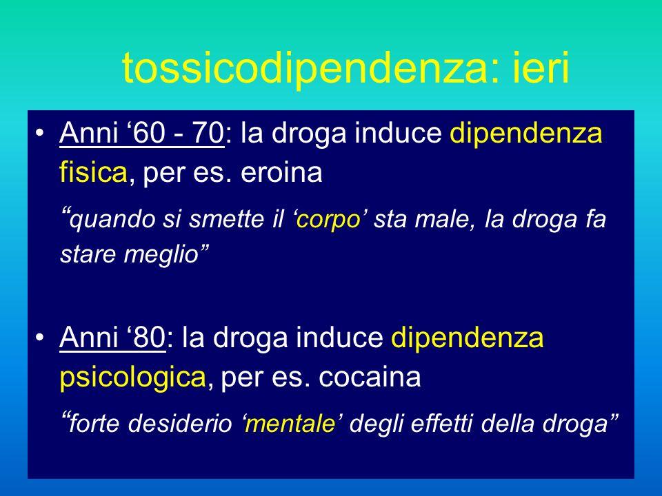 tossicodipendenza: ieri Anni 60 - 70: la droga induce dipendenza fisica, per es.