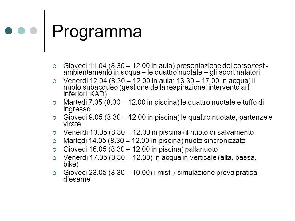 Programma Giovedi 11.04 (8.30 – 12.00 in aula) presentazione del corso/test - ambientamento in acqua – le quattro nuotate – gli sport natatori Venerdi 12.04 (8.30 – 12.00 in aula; 13.30 – 17.00 in acqua) il nuoto subacqueo (gestione della respirazione, intervento arti inferiori, KAD) Martedi 7.05 (8.30 – 12.00 in piscina) le quattro nuotate e tuffo di ingresso Giovedi 9.05 (8.30 – 12.00 in piscina) le quattro nuotate, partenze e virate Venerdi 10.05 (8.30 – 12.00 in piscina) il nuoto di salvamento Martedi 14.05 (8.30 – 12.00 in piscina) nuoto sincronizzato Giovedi 16.05 (8.30 – 12.00 in piscina) pallanuoto Venerdi 17.05 (8.30 – 12.00) in acqua in verticale (alta, bassa, bike) Giovedi 23.05 (8.30 – 10.00) i misti / simulazione prova pratica desame