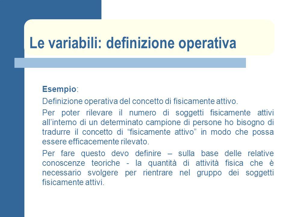 Le variabili: definizione operativa Esempio: Definizione operativa del concetto di fisicamente attivo. Per poter rilevare il numero di soggetti fisica