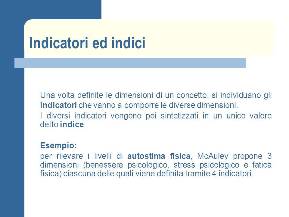 Indicatori ed indici Una volta definite le dimensioni di un concetto, si individuano gli indicatori che vanno a comporre le diverse dimensioni. I dive