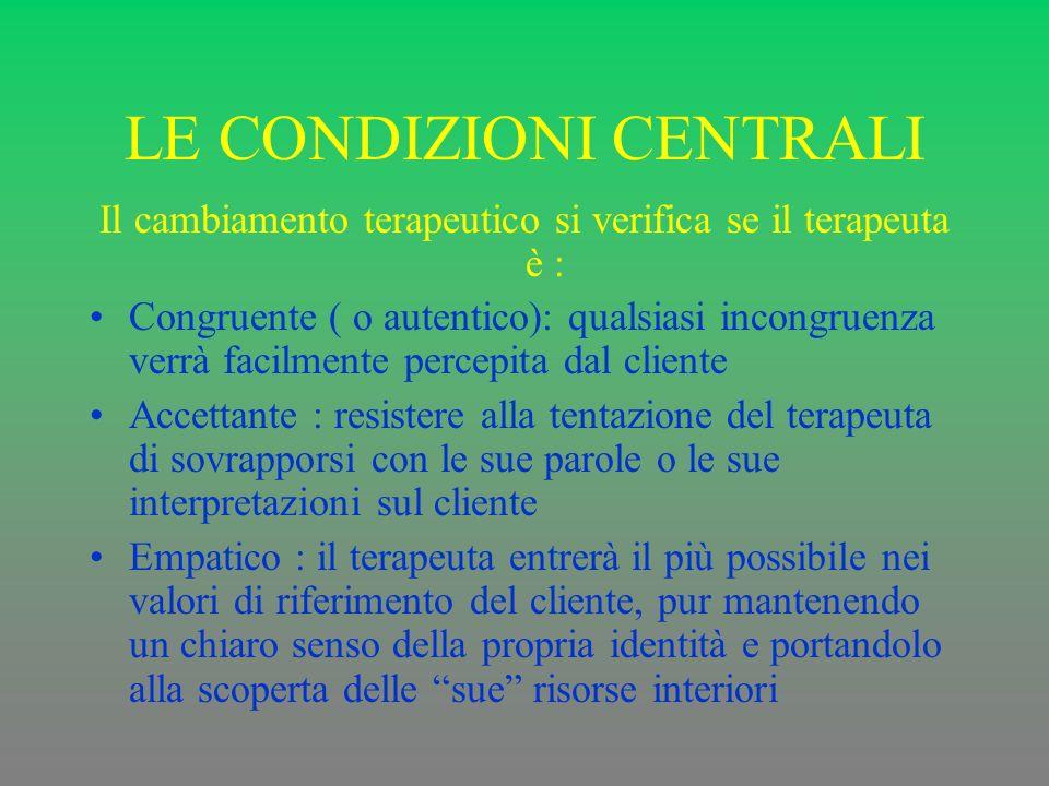LE CONDIZIONI CENTRALI Il cambiamento terapeutico si verifica se il terapeuta è : Congruente ( o autentico): qualsiasi incongruenza verrà facilmente p