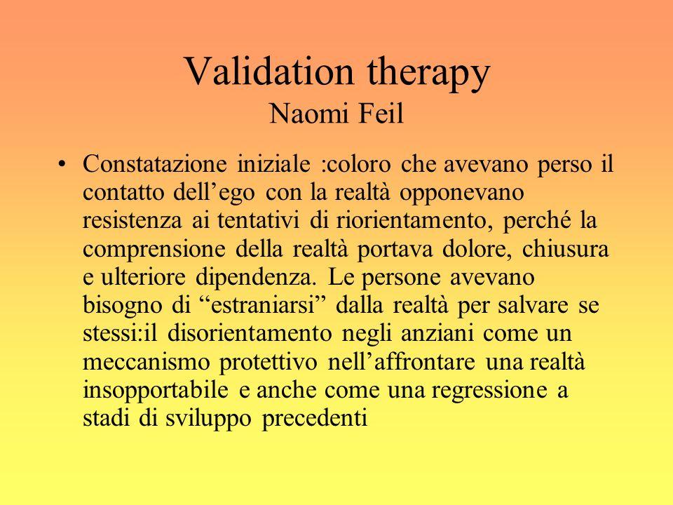 Validation therapy Naomi Feil Constatazione iniziale :coloro che avevano perso il contatto dellego con la realtà opponevano resistenza ai tentativi di