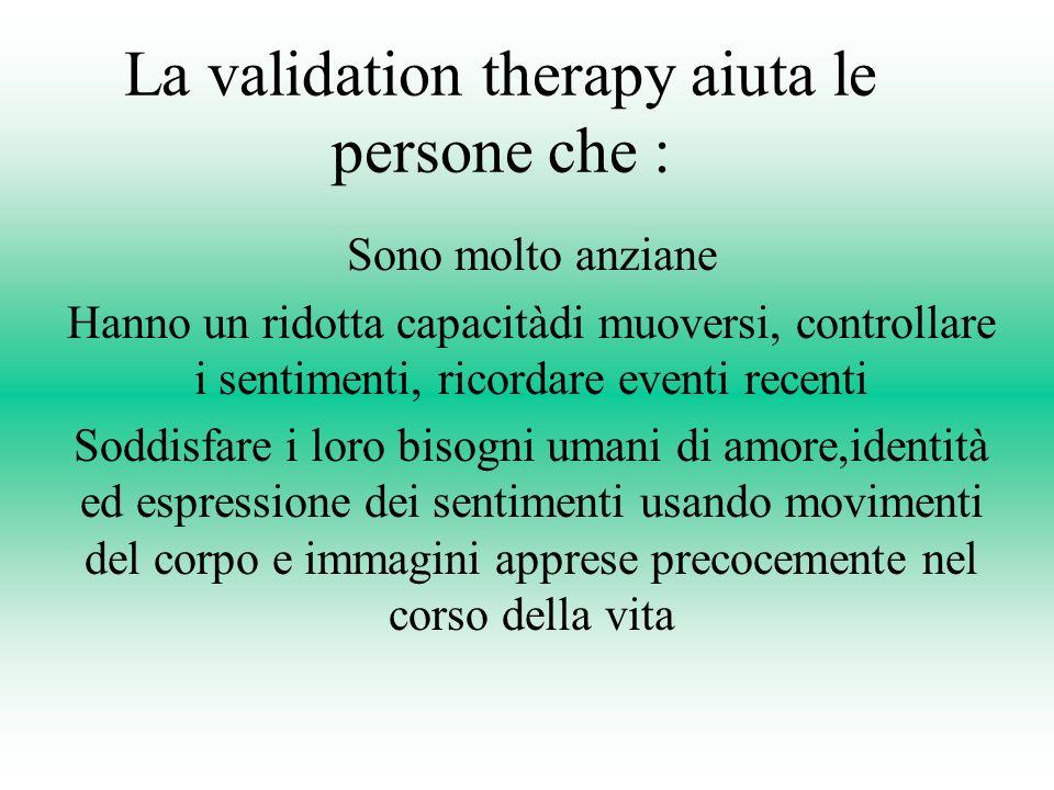 La validation therapy aiuta le persone che : Sono molto anziane Hanno un ridotta capacitàdi muoversi, controllare i sentimenti, ricordare eventi recen