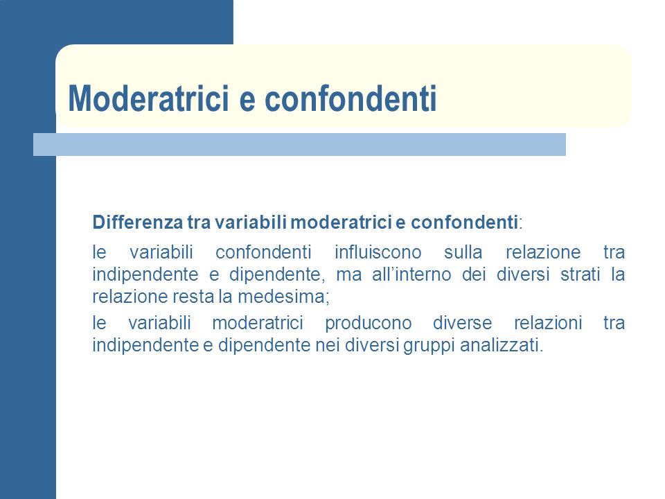Moderatrici e confondenti Differenza tra variabili moderatrici e confondenti: le variabili confondenti influiscono sulla relazione tra indipendente e