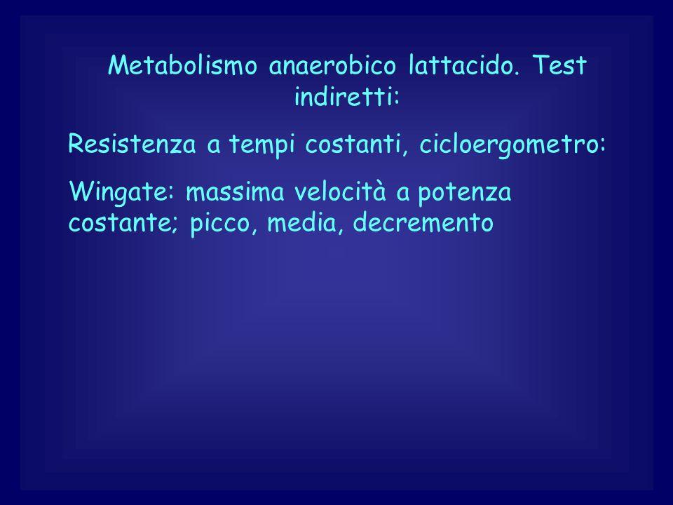 Metabolismo anaerobico lattacido. Test indiretti: Resistenza a tempi costanti, cicloergometro: Wingate: massima velocità a potenza costante; picco, me