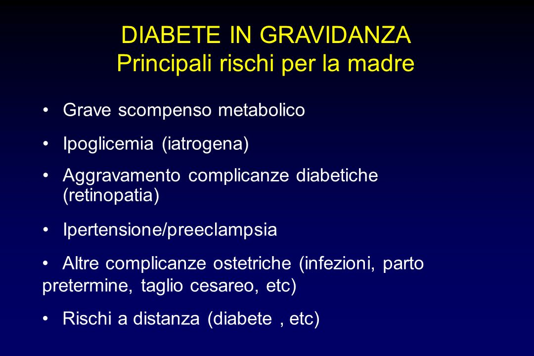 DIABETE IN GRAVIDANZA Principali rischi per la madre Grave scompenso metabolico Ipoglicemia (iatrogena) Aggravamento complicanze diabetiche (retinopatia) Ipertensione/preeclampsia Altre complicanze ostetriche (infezioni, parto pretermine, taglio cesareo, etc) Rischi a distanza (diabete, etc)