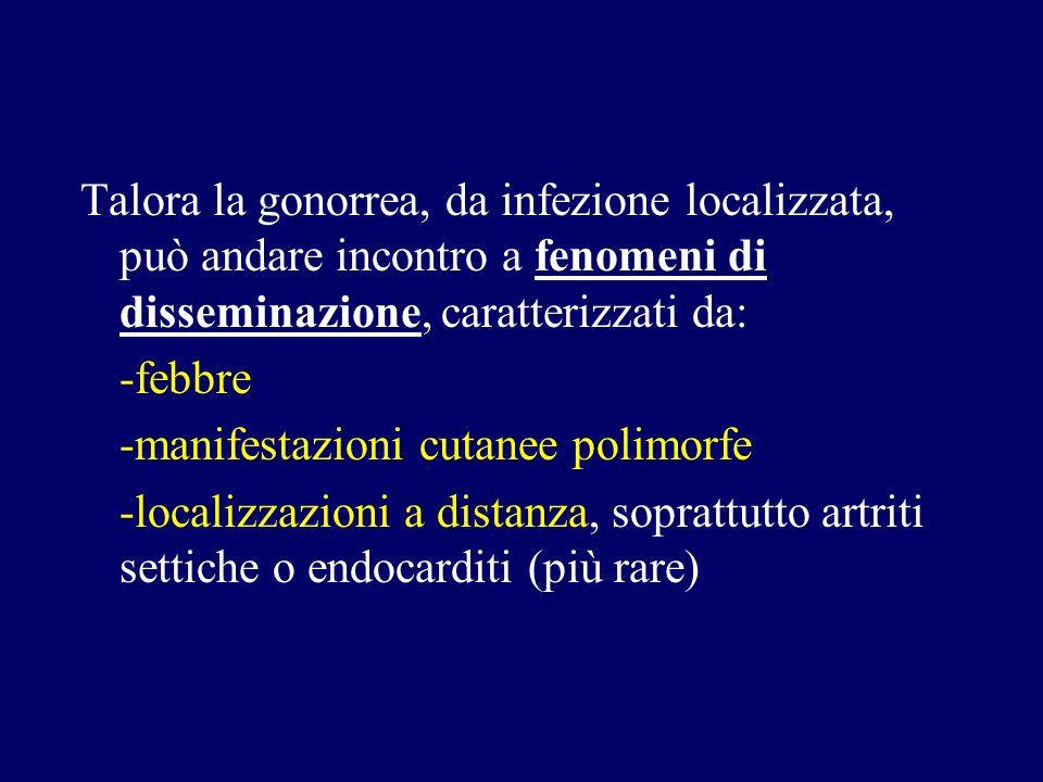 Talora la gonorrea, da infezione localizzata, può andare incontro a fenomeni di disseminazione, caratterizzati da: -febbre -manifestazioni cutanee pol